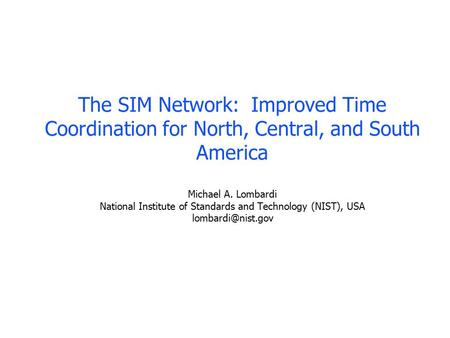 The SIM Network: Improved Time Coordination for North, Central, and South America Michael A. Lombardi National Institute of Standards and Technology (NIST),