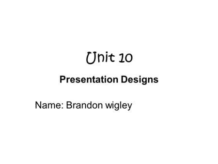Unit 10 Presentation Designs Name: Brandon wigley.