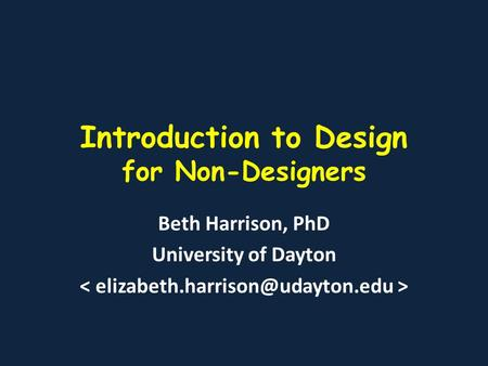 Introduction to Design for Non-Designers Beth Harrison, PhD University of Dayton.