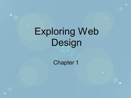Exploring Web Design Chapter 1. Objectives Develop a new perspective of the WWW Learn what makes a website good or bad Discover how to apply objective.