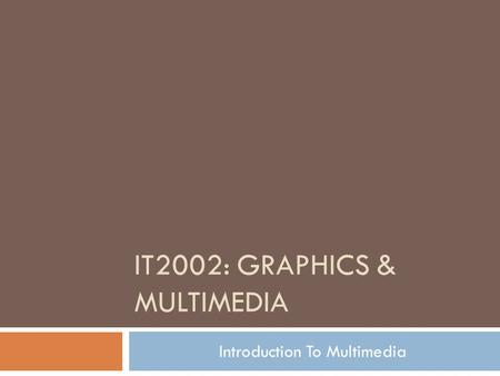 IT2002: GRAPHICS & MULTIMEDIA Introduction To Multimedia.