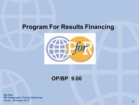 1 Program For Results Financing OP/BP 9.00 Agi Kiss WB Safeguards Training Workshop Almaty, December 2012.