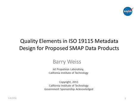 Barry Weiss 1/4/2016 1 Jet Propulsion Laboratory, California Institute of Technology Quality Elements in ISO 19115 Metadata Design for Proposed SMAP Data.