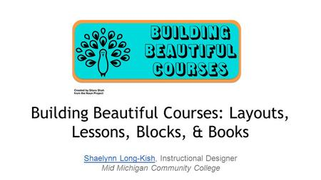 Shaelynn Long-KishShaelynn Long-Kish, Instructional Designer Mid Michigan Community College Building Beautiful Courses: Layouts, Lessons, Blocks, & Books.