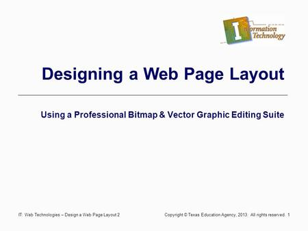 Designing a Web Page Layout Using a Professional Bitmap & Vector Graphic Editing Suite 1IT: Web Technologies – Design a Web Page Layout 2 Copyright © Texas.