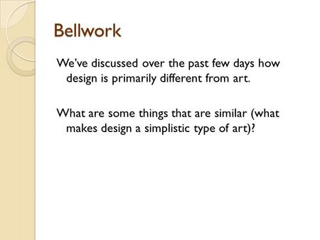 Bellwork We've discussed over the past few days how design is primarily different from art. What are some things that are similar (what makes design a.