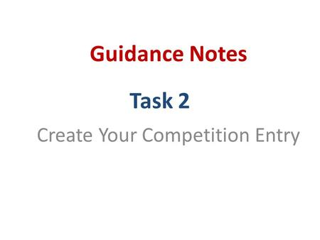 Task 2 Create Your Competition Entry Guidance Notes.