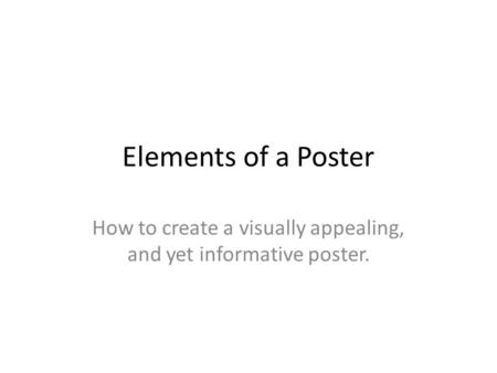 Elements of a Poster How to create a visually appealing, and yet informative poster.