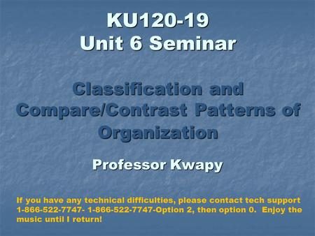 KU120-19 Unit 6 Seminar Classification and Compare/Contrast Patterns of Organization Professor Kwapy If you have any technical difficulties, please contact.