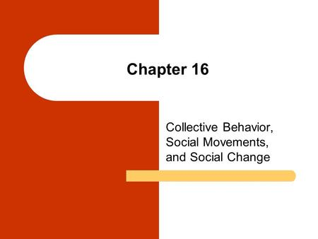 Chapter 16 Collective Behavior, Social Movements, and Social Change.