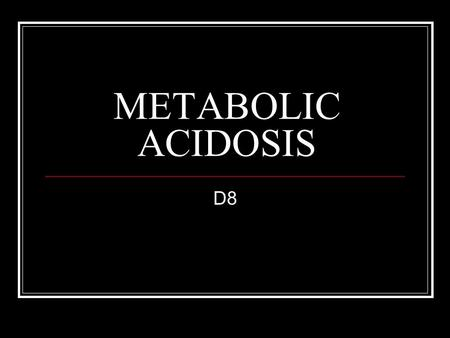 METABOLIC ACIDOSIS D8. HISTORY 45 year old Diabetic woman 4 th day Fever (39.5  C) Chills Myalgia Diarrhea Denies taking any medications, drugs or alcohol.