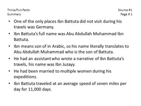 One of the only places Ibn Battuta did not visit during his travels was Germany. Ibn Battuta's full name was Abu Abdullah Muhammad Ibn Battuta. Ibn means.