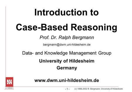 (c) 1998-2002 R. Bergmann, University of Hildesheim UNIVERSITÄT H I L D E S H E I MH I L D E S H E I M - 1 - Introduction to Case-Based Reasoning Prof.