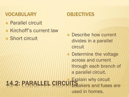 VOCABULARYOBJECTIVES  Parallel circuit  Kirchoff's current law  Short circuit  Describe how current divides in a parallel circuit  Determine the voltage.