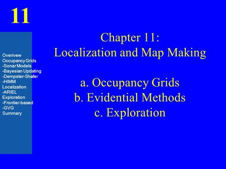 11 Chapter 11: Localization and Map Making a. Occupancy Grids b. Evidential Methods c. Exploration Overivew Occupancy Grids -Sonar Models -Bayesian Updating.