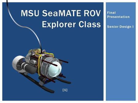 Final Presentation Senior Design I MSU SeaMATE ROV Explorer Class [1]