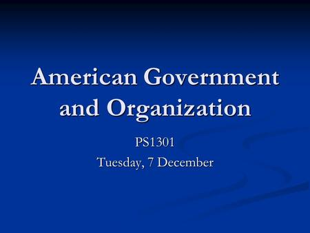 American Government and Organization PS1301 Tuesday, 7 December.