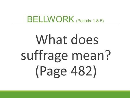 BELLWORK (Periods 1 & 5) What does suffrage mean? (Page 482)