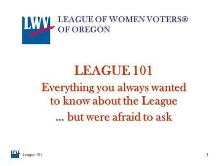 League 101 1 LEAGUE 101 Everything you always wanted to know about the League … but were afraid to ask LEAGUE OF WOMEN VOTERS® OF OREGON.
