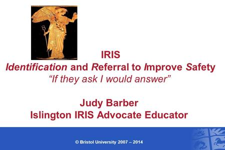 "IRIS Identification and Referral to Improve Safety ""If they ask I would answer"" Judy Barber Islington IRIS Advocate Educator © Bristol University 2007."