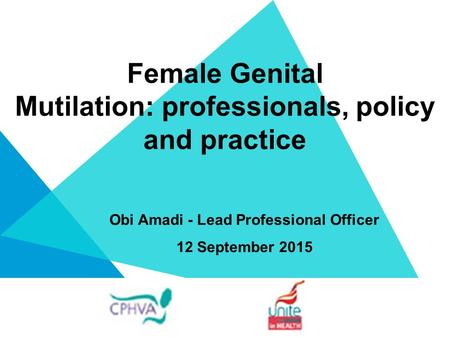 Female Genital Mutilation: professionals, policy and practice Obi Amadi - Lead Professional Officer 12 September 2015.