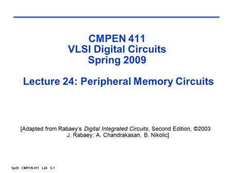 CMPEN 411 VLSI Digital Circuits Spring 2009 Lecture 24: Peripheral Memory Circuits [Adapted from Rabaey's Digital Integrated Circuits, Second Edition,