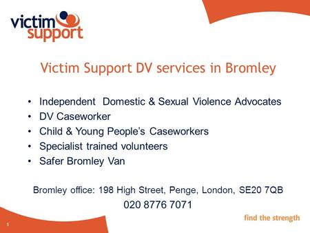 1 Victim Support DV services in Bromley Independent Domestic & Sexual Violence Advocates DV Caseworker Child & Young People's Caseworkers Specialist trained.