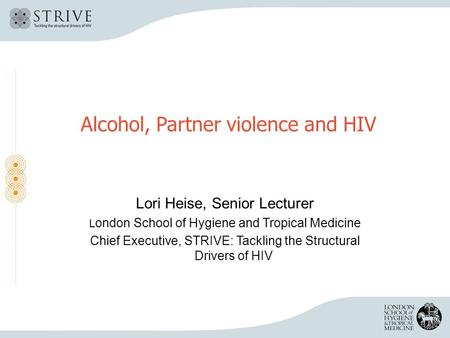 Alcohol, Partner violence and HIV Lori Heise, Senior Lecturer L ondon School of Hygiene and Tropical Medicine Chief Executive, STRIVE: Tackling the Structural.