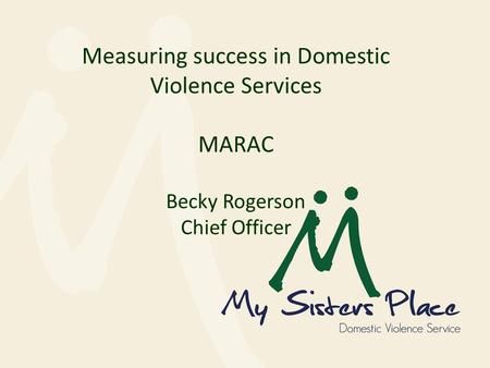 Measuring success in Domestic Violence Services MARAC Becky Rogerson Chief Officer.