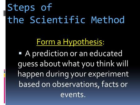 Steps of the Scientific Method Form a Hypothesis Form a Hypothesis:  A prediction or an educated guess about what you think will happen during your experiment.