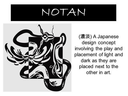 NOTAN ( 濃淡 ) A Japanese design concept involving the play and placement of light and dark as they are placed next to the other in art.