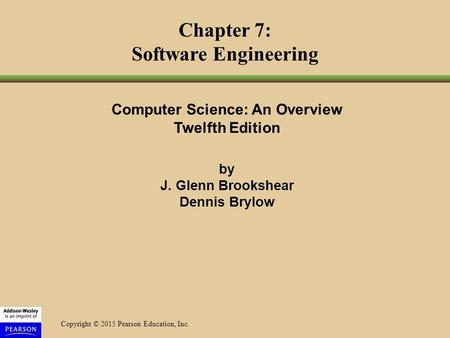 Copyright © 2015 Pearson Education, Inc. Computer Science: An Overview Twelfth Edition by J. Glenn Brookshear Dennis Brylow Chapter 7: Software Engineering.