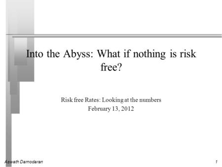 Aswath Damodaran1 Into the Abyss: What if nothing is risk free? Risk free Rates: Looking at the numbers February 13, 2012.