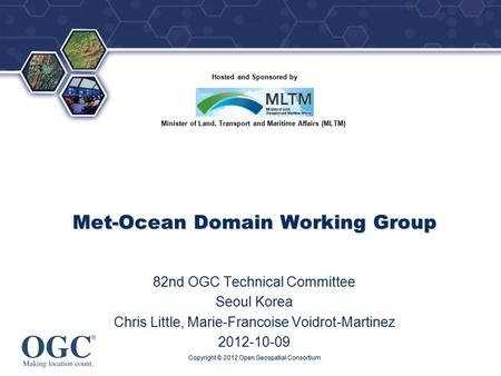 ® Hosted and Sponsored by Minister of Land, Transport and Maritime Affairs (MLTM) Met-Ocean Domain Working Group 82nd OGC Technical Committee Seoul Korea.