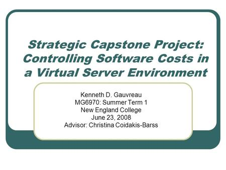 Strategic Capstone Project: Controlling Software Costs in a Virtual Server Environment Kenneth D. Gauvreau MG6970: Summer Term 1 New England College June.