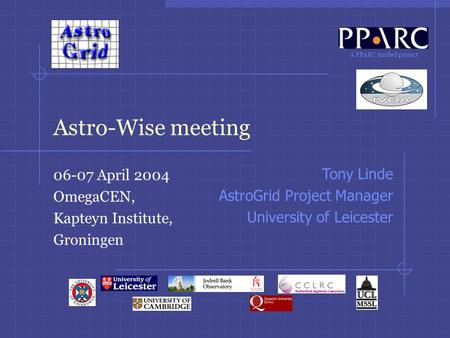 A PPARC funded project Astro-Wise meeting 06-07 April 2004 OmegaCEN, Kapteyn Institute, Groningen Tony Linde AstroGrid Project Manager University of Leicester.