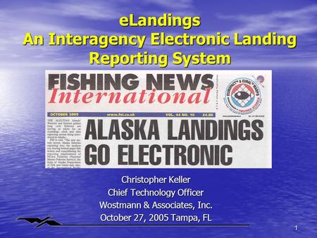 1 eLandings An Interagency Electronic Landing Reporting System Christopher Keller Chief Technology Officer Wostmann & Associates, Inc. October 27, 2005.