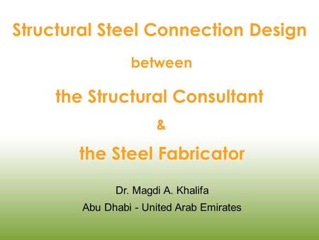 Structural Steel Connection Design between the Structural Consultant & the Steel Fabricator Dr. Magdi A. Khalifa Abu Dhabi - United Arab Emirates.