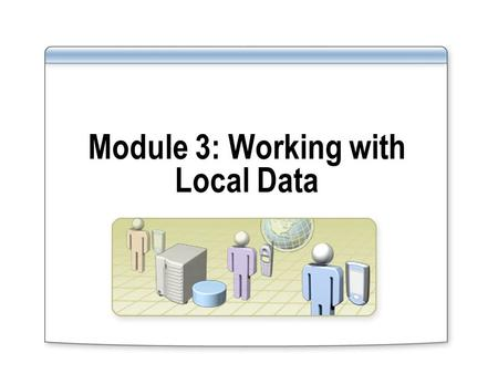 Module 3: Working with Local Data. Overview Using DataSets Using XML Using SQL Server CE.