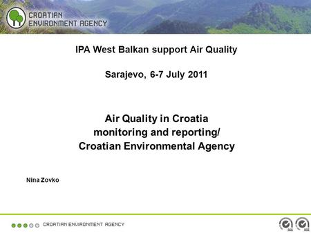IPA West Balkan support Air Quality Sarajevo, 6-7 July 2011 Air Quality in Croatia monitoring and reporting/ Croatian Environmental Agency Nina Zovko.