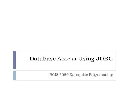 Database Access Using JDBC BCIS 3680 Enterprise Programming.