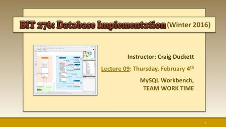 (Winter 2016) Instructor: Craig Duckett Lecture 09: Thursday, February 4 th MySQL Workbench, TEAM WORK TIME 1.