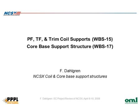 F. Dahlgren -SC Project Review of NCSX, April 8-10, 2008 PF, TF, & Trim Coil Supports (WBS-15) Core Base Support Structure (WBS-17) F. Dahlgren NCSX Coil.