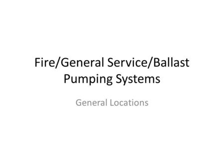 Fire/General Service/Ballast Pumping Systems General Locations.