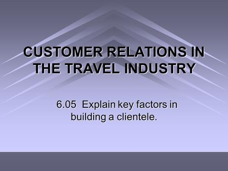 CUSTOMER RELATIONS IN THE TRAVEL INDUSTRY 6.05 Explain key factors in building a clientele.