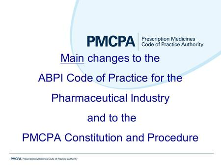 Main changes to the ABPI Code of Practice for the Pharmaceutical Industry and to the PMCPA Constitution and Procedure.