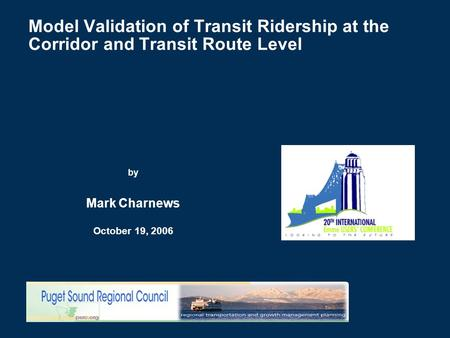 Model Validation of Transit Ridership at the Corridor and Transit Route Level by Mark Charnews October 19, 2006.
