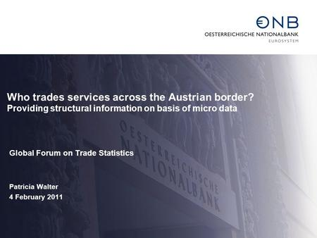 Who trades services across the Austrian border? Providing structural information on basis of micro data Global Forum on Trade Statistics Patricia Walter.