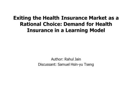 Exiting the Health Insurance Market as a Rational Choice: Demand for Health Insurance in a Learning Model Author: Rahul Jain Discussant: Samuel Hsin-yu.