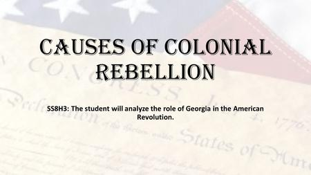 Causes of Colonial Rebellion SS8H3: The student will analyze the role of Georgia in the American Revolution.